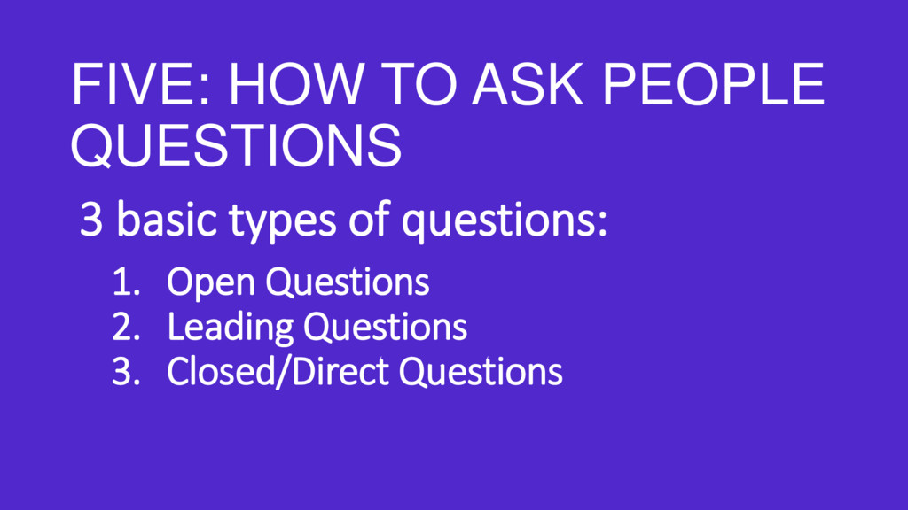 FIVE: HOW TO ASK PEOPLE QUESTIONS 3 basic types...