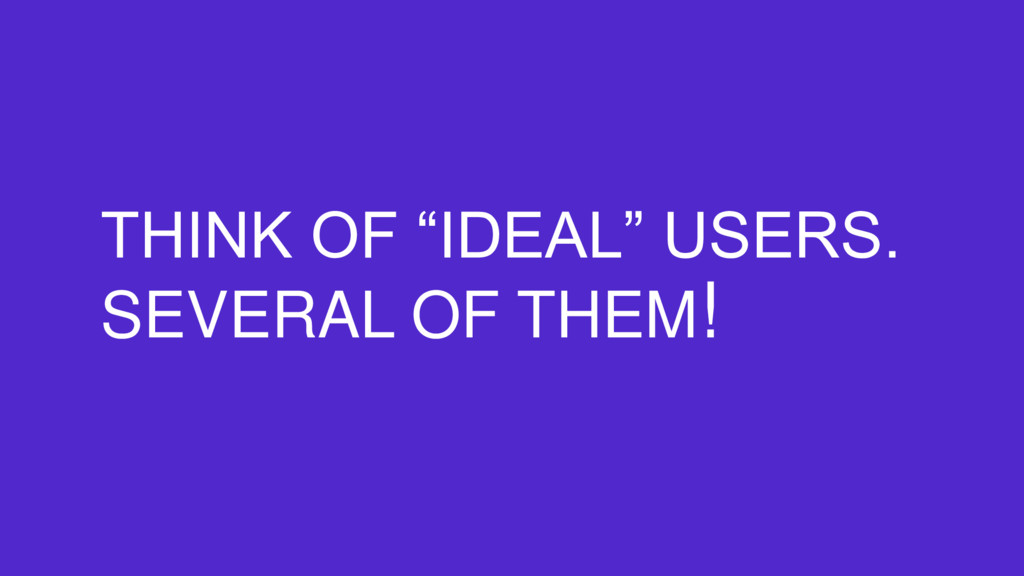 "THINK OF ""IDEAL"" USERS. SEVERAL OF THEM!"