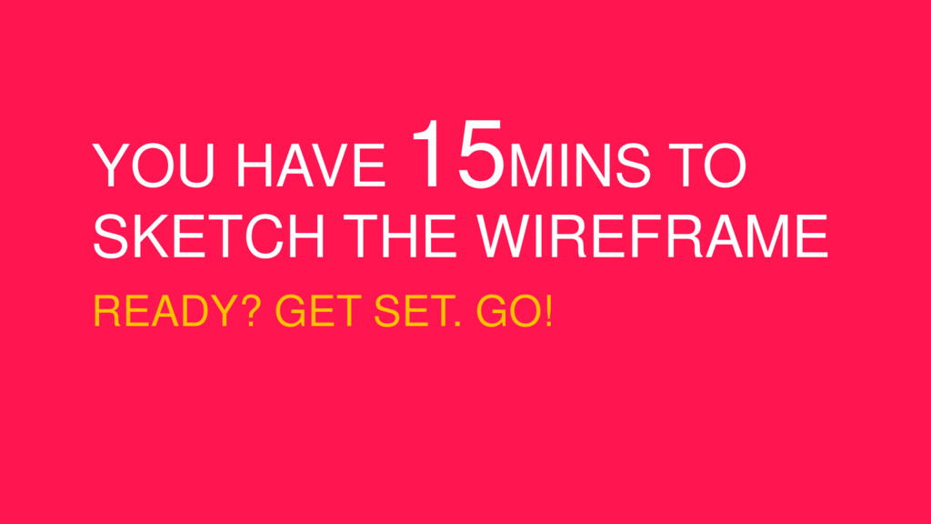 YOU HAVE 15MINS TO SKETCH THE WIREFRAME READY? ...