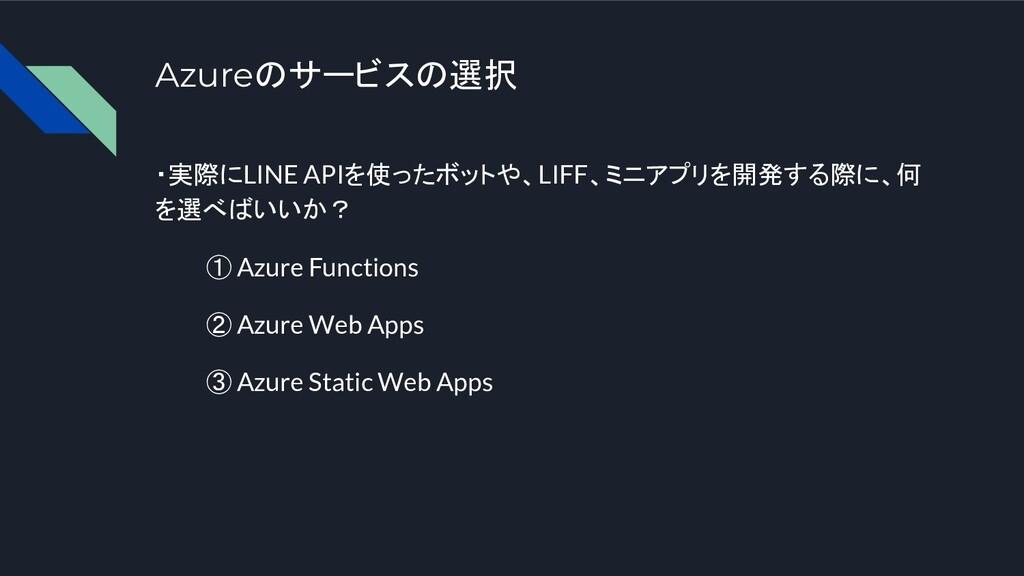 Azureのサービスの選択 ・実際にLINE APIを使ったボットや、LIFF、ミニアプリを開...