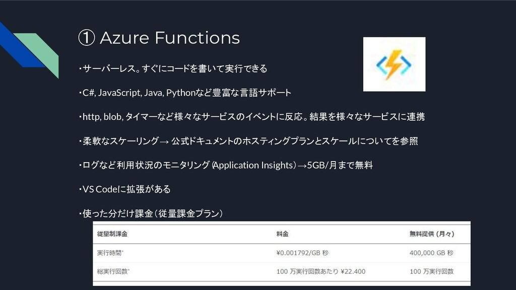 ① Azure Functions ・サーバーレス。すぐにコードを書いて実行できる ・C#, ...