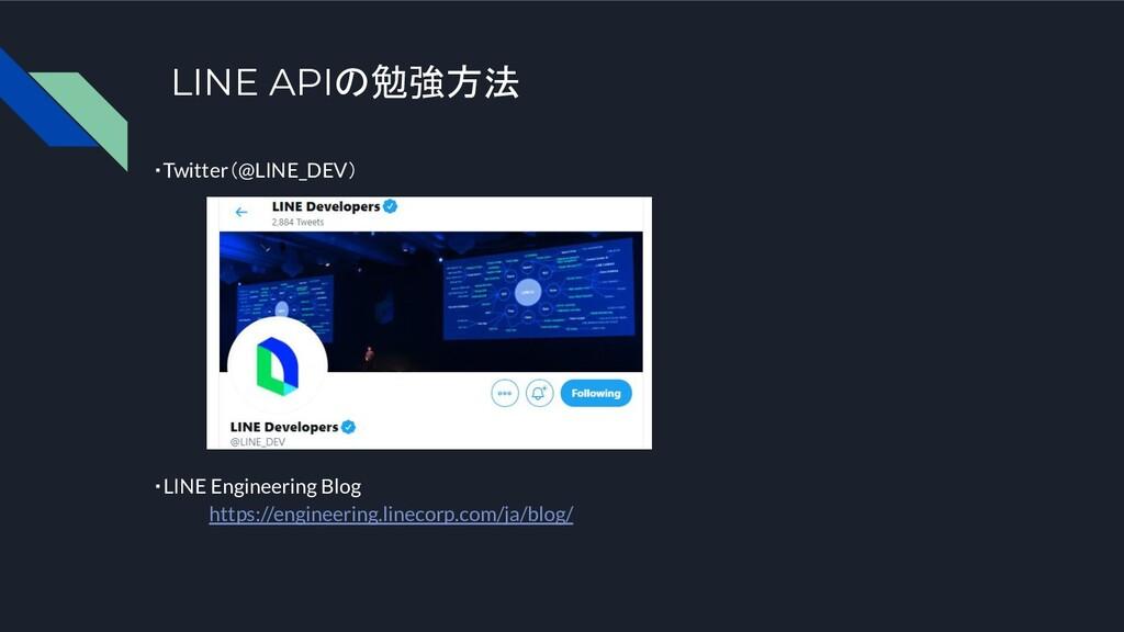 LINE APIの勉強方法 ・Twitter(@LINE_DEV) ・LINE Enginee...