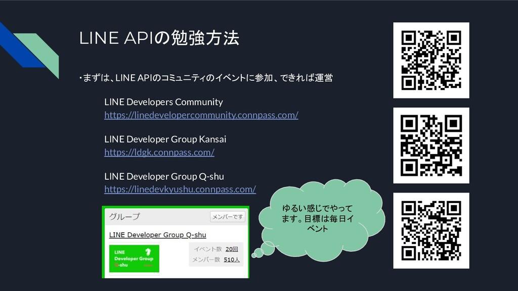 LINE APIの勉強方法 ・まずは、LINE APIのコミュニティのイベントに参加、できれば...