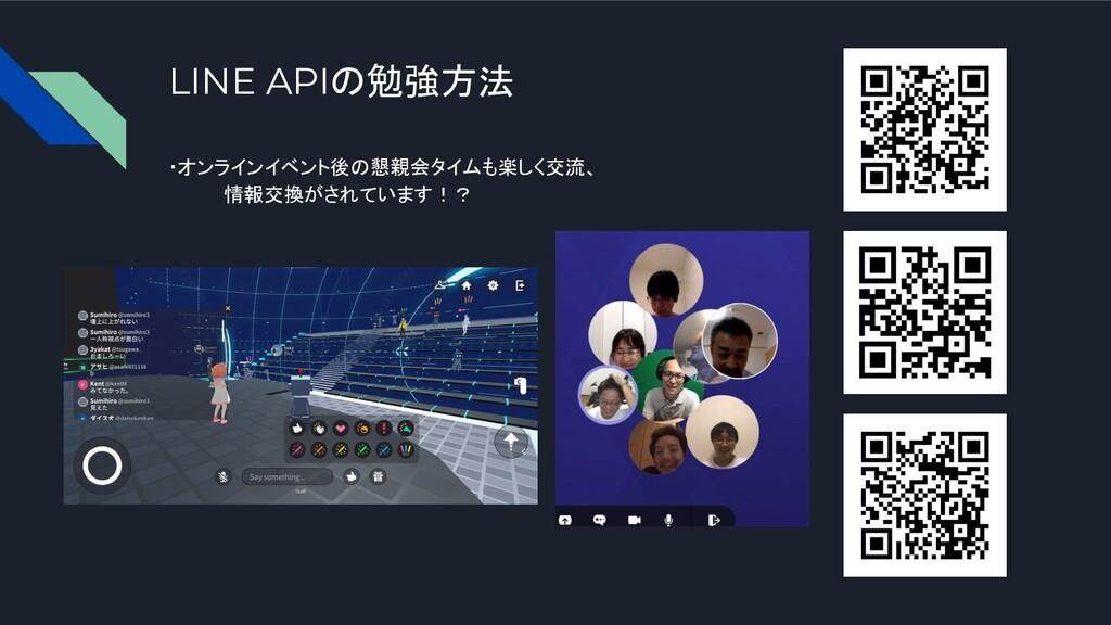 LINE APIの勉強方法 ・オンラインイベント後の懇親会タイムも楽しく交流、 情報交換がされ...