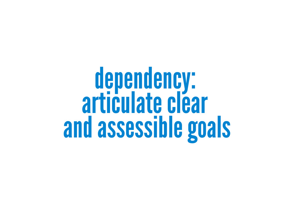 dependency: articulate clear and assessible goa...