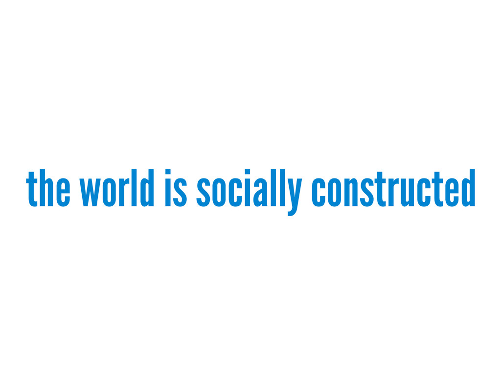 the world is socially constructed