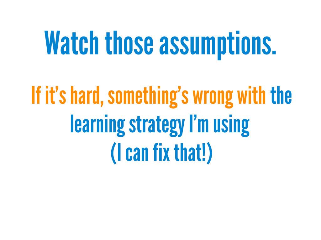 Watch those assumptions. If it's hard, somethin...