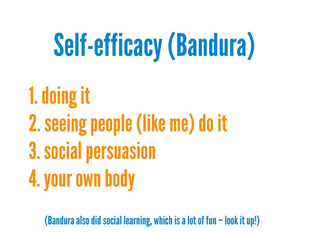 Self-efficacy (Bandura) 1. doing it 2. seeing p...