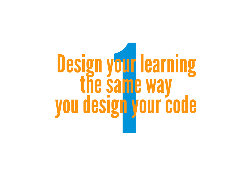 1 Design your learning the same way you design ...