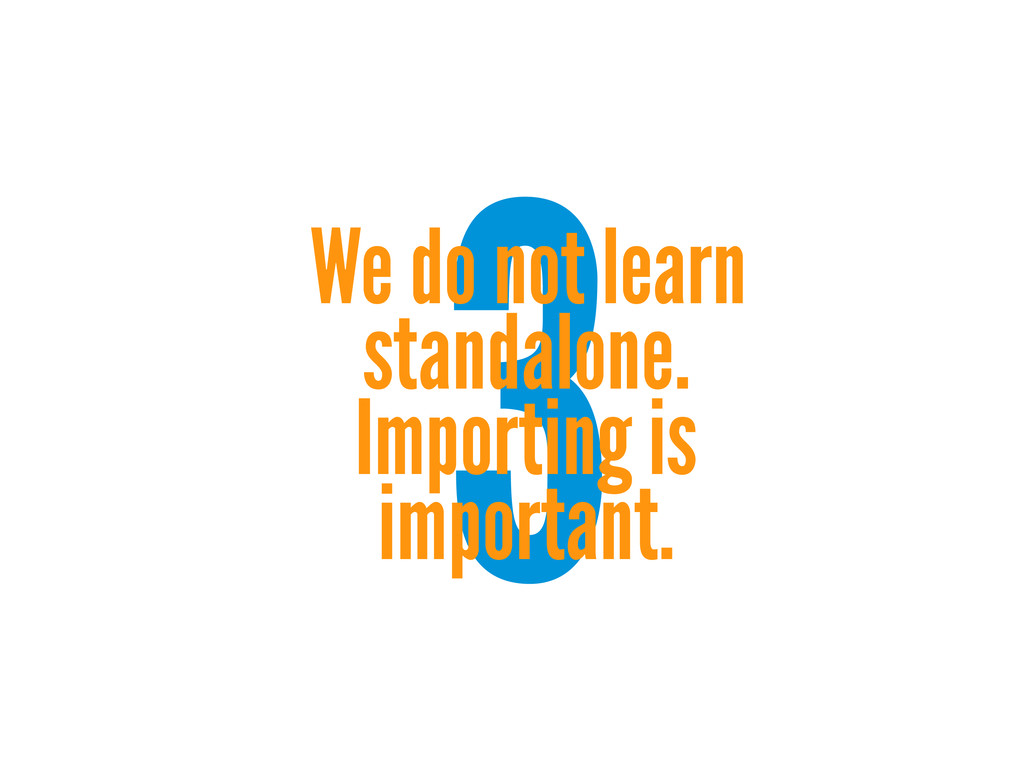 3 We do not learn standalone. Importing is impo...