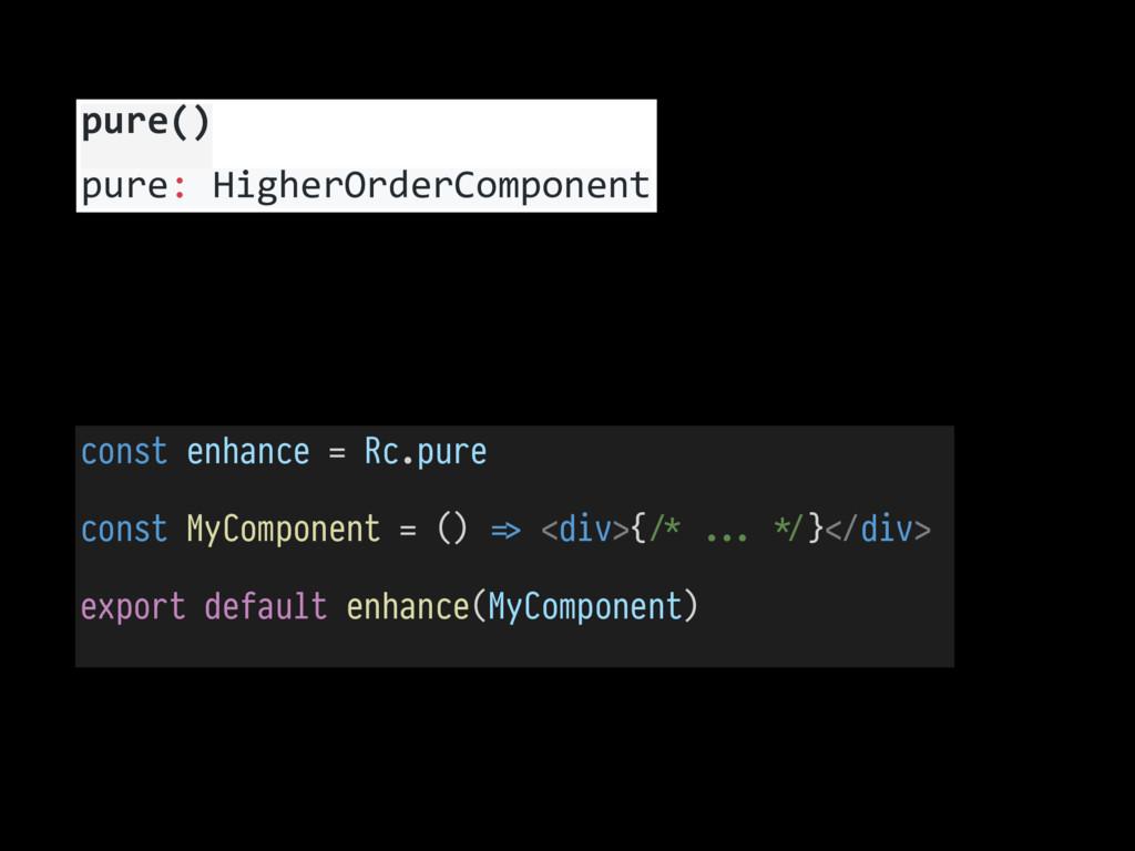 const enhance = Rc.pure const MyComponent = () ...