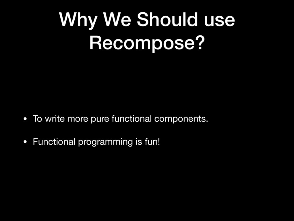 Why We Should use Recompose? • To write more pu...