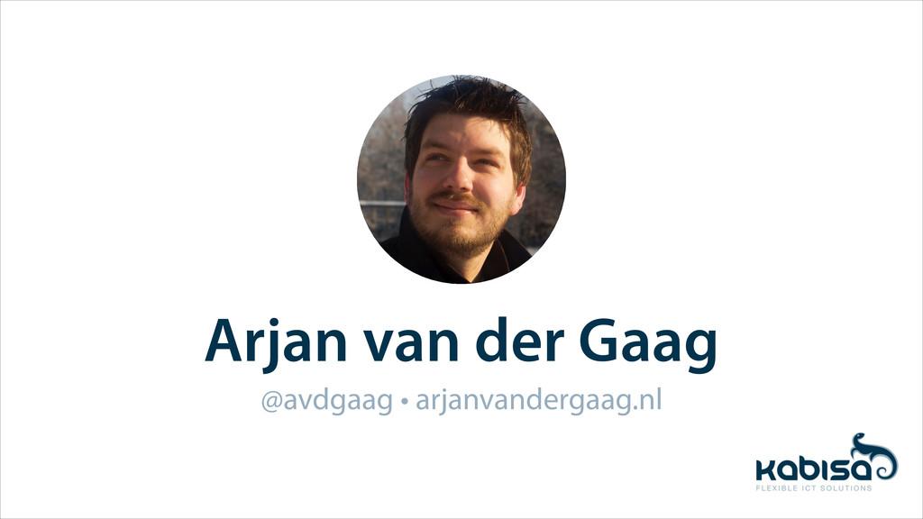 Arjan van der Gaag @avdgaag • arjanvandergaag.nl