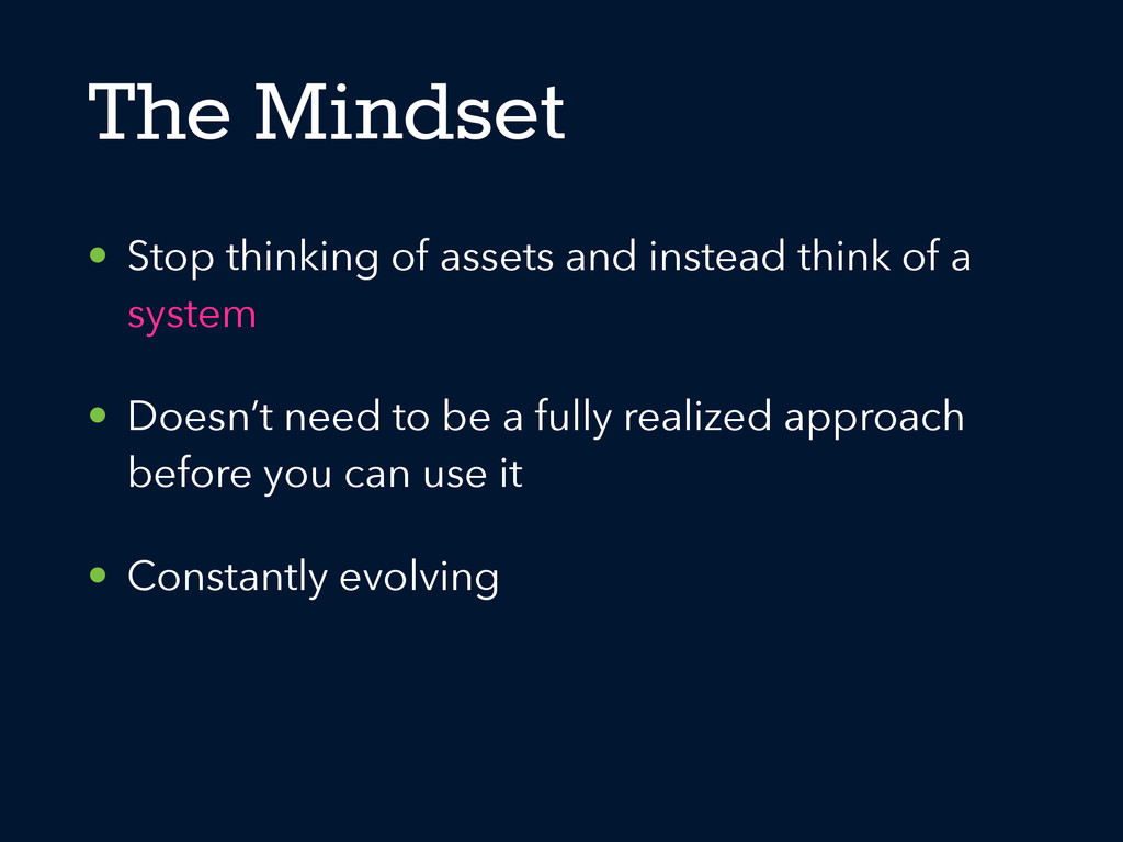 The Mindset • Stop thinking of assets and inste...