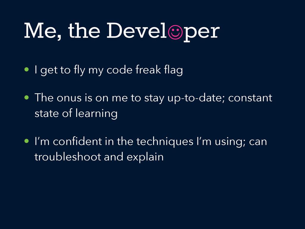 • I get to fly my code freak flag • The onus is o...