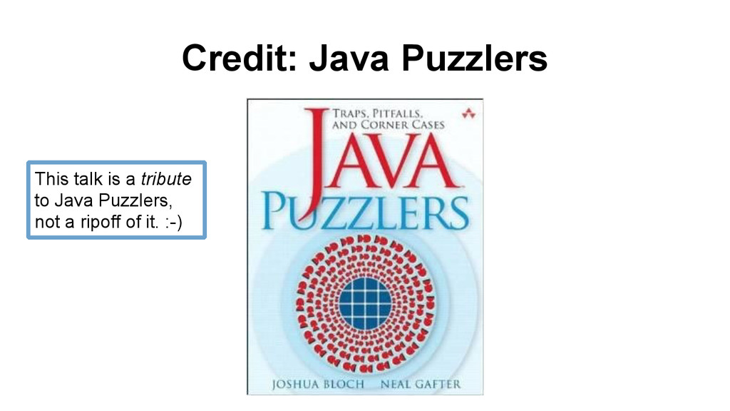 Credit: Java Puzzlers This talk is a tribute to...