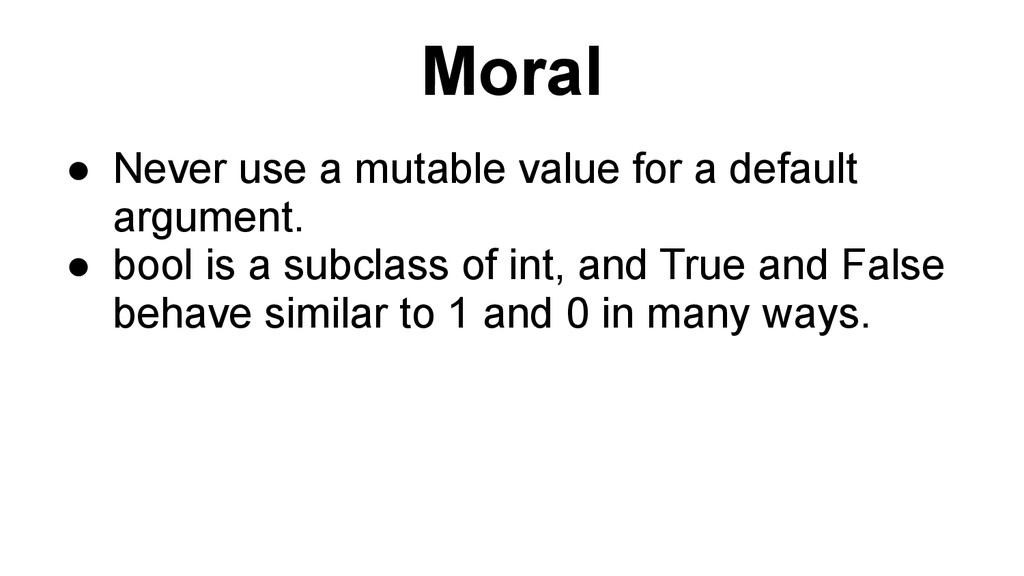 Moral ● Never use a mutable value for a default...