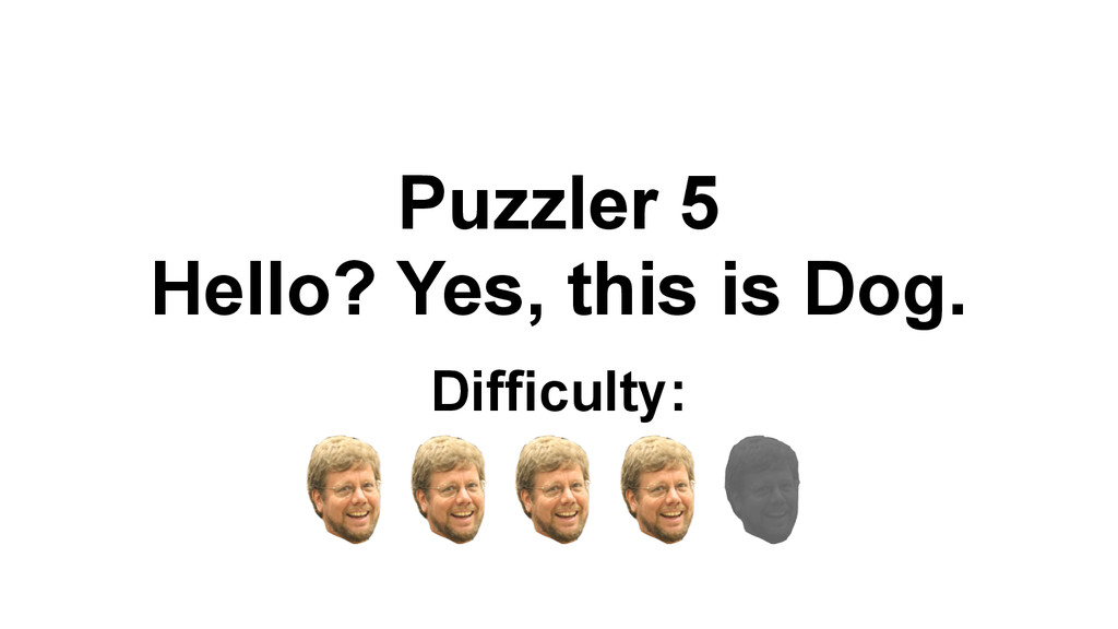 Puzzler 5 Hello? Yes, this is Dog. Difficulty: