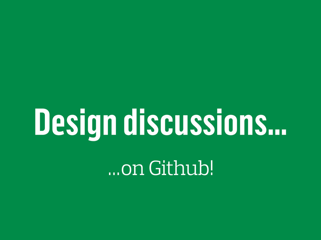 Design discussions… …on Github!
