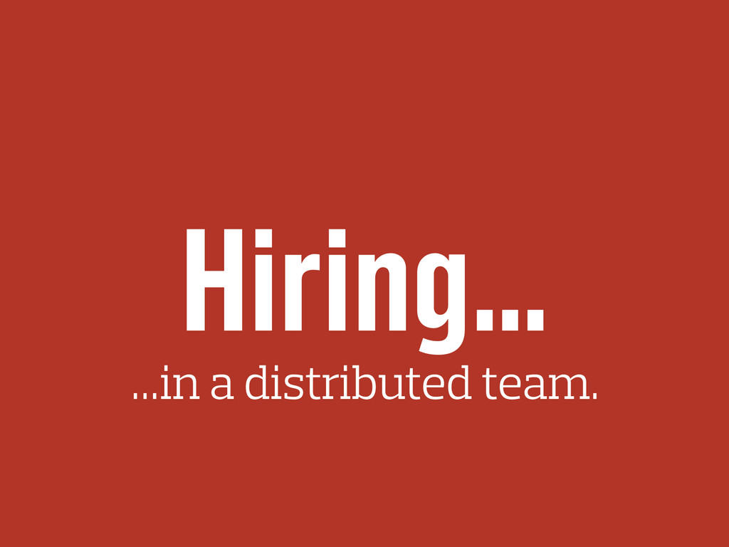 Hiring… …in a distributed team.