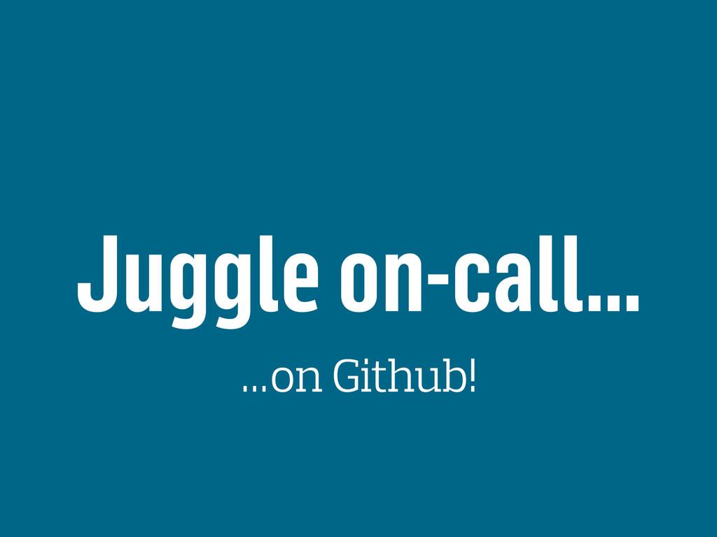 Juggle on-call… …on Github!