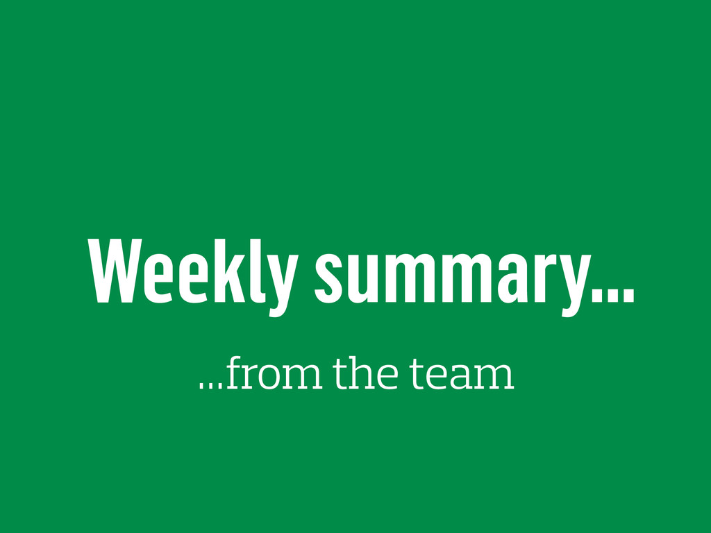 Weekly summary… …from the team