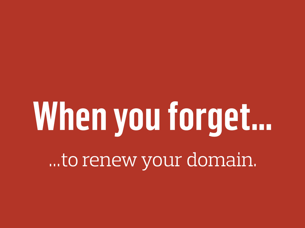 When you forget… …to renew your domain.