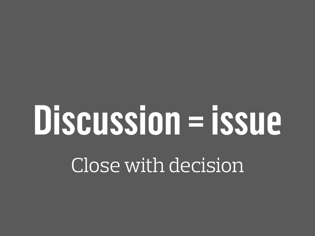 Discussion = issue Close with decision