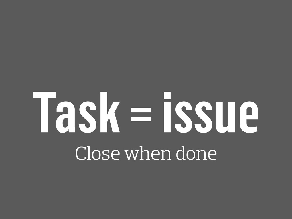 Task = issue Close when done