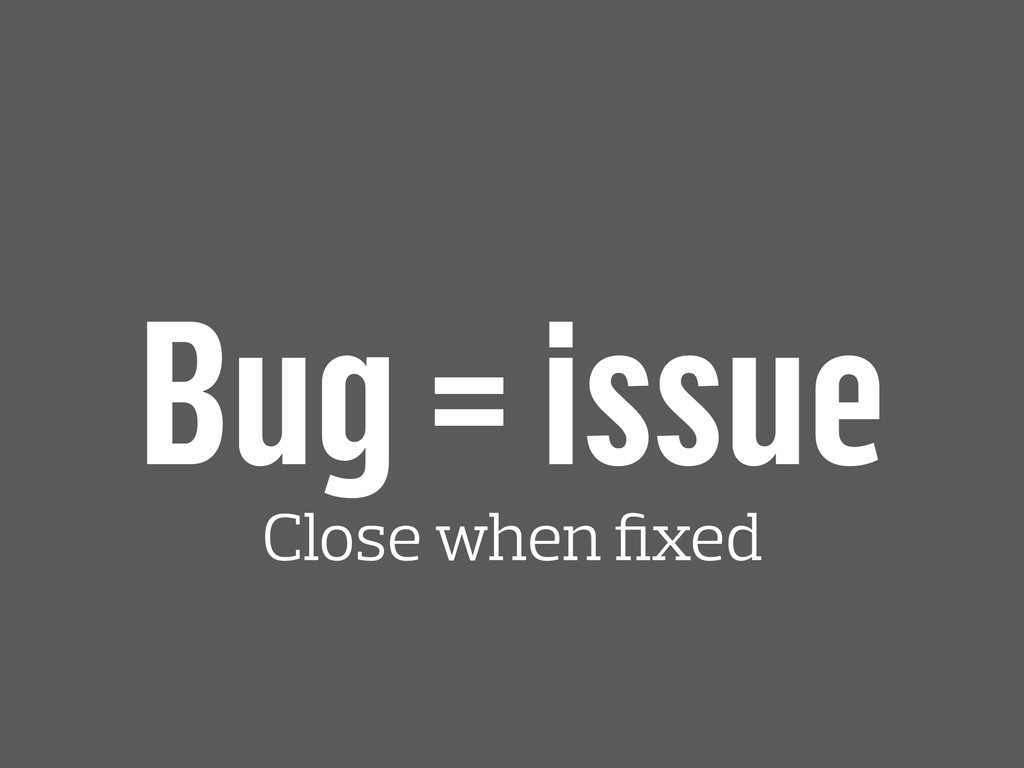 Bug = issue Close when fixed