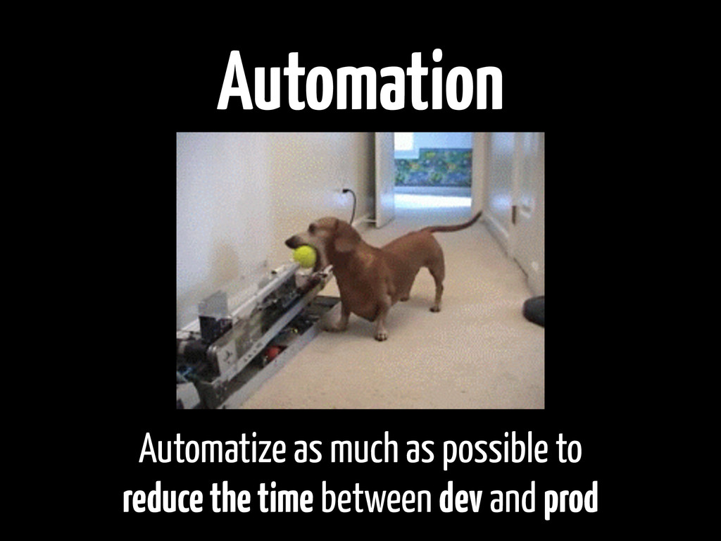 Automation Automatize as much as possible to re...