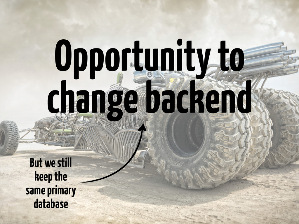 Opportunity to change backend But we still keep...