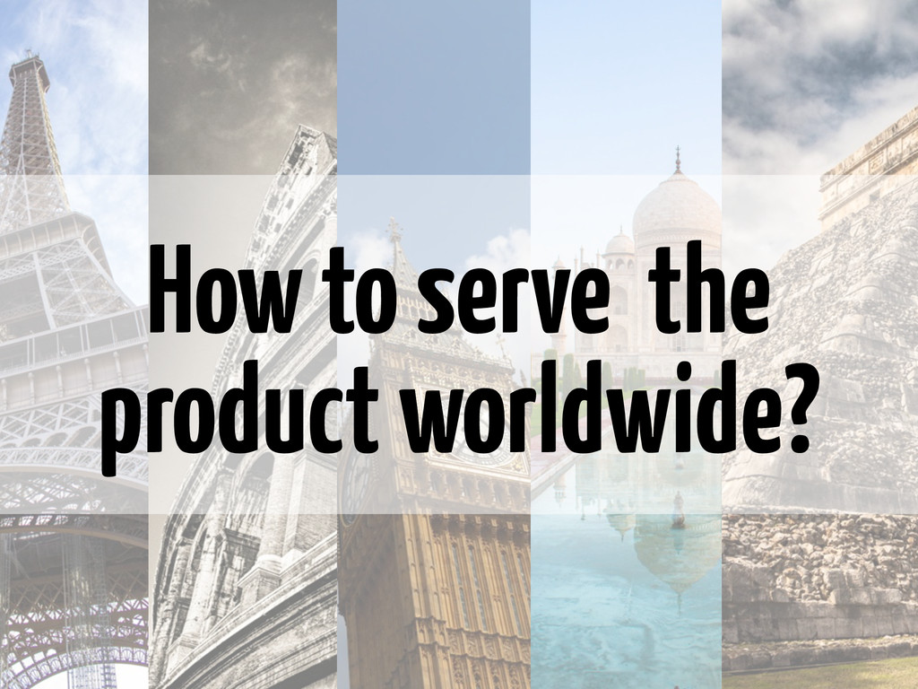 How to serve the product worldwide?