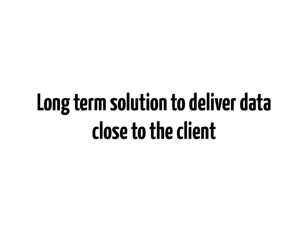 Long term solution to deliver data close to the...