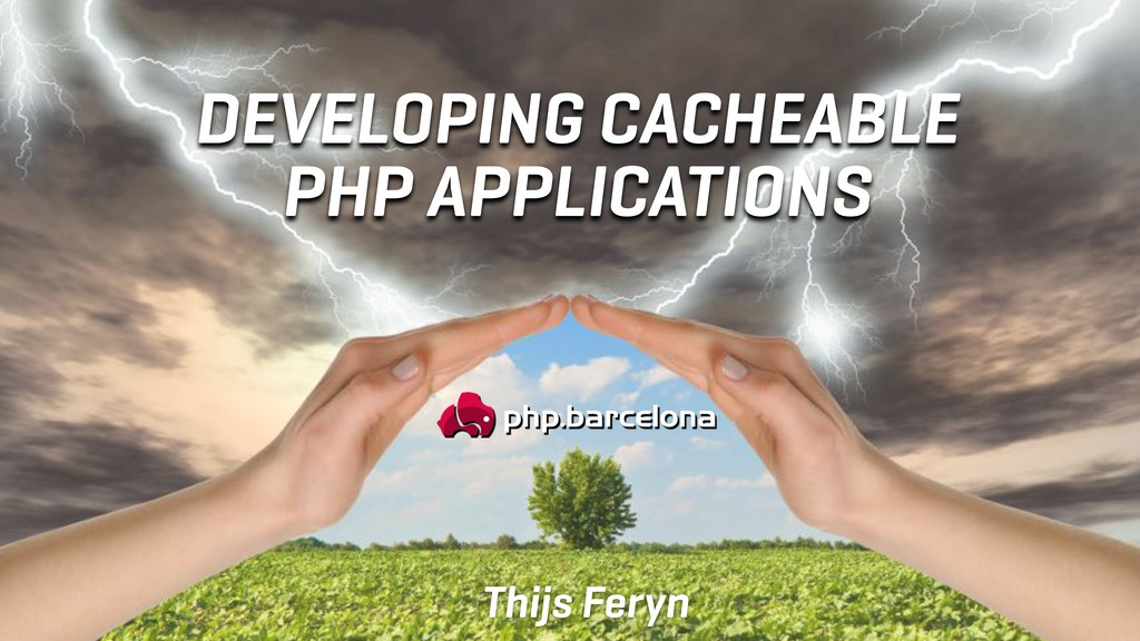 DEVELOPING CACHEABLE PHP APPLICATIONS Thijs Fer...