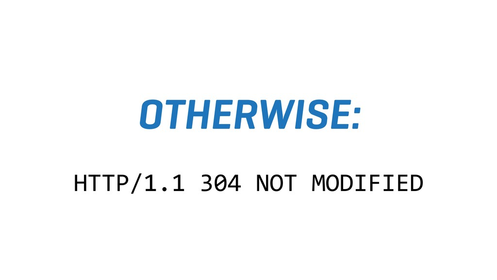 OTHERWISE: HTTP/1.1 304 NOT MODIFIED