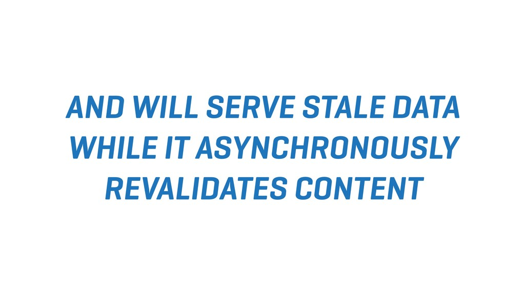 AND WILL SERVE STALE DATA WHILE IT ASYNCHRONOUS...