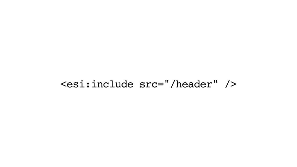"""<esi:include src=""""/header"""" />"""