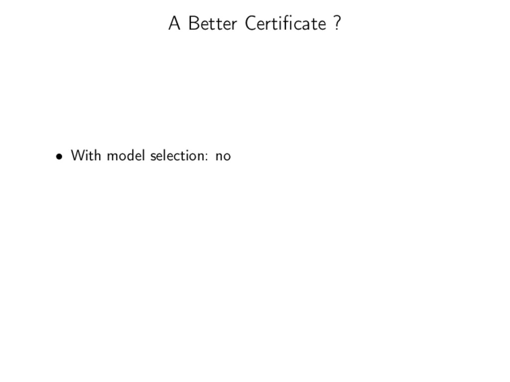 A Better Certificate ? • With model selection: no
