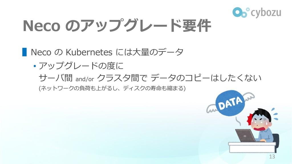 Neco のアップグレード要件 ▌Neco の Kubernetes には⼤量のデータ • ア...