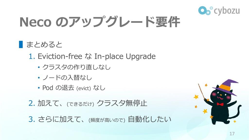 Neco のアップグレード要件 ▌まとめると 1. Eviction-free な In-pl...