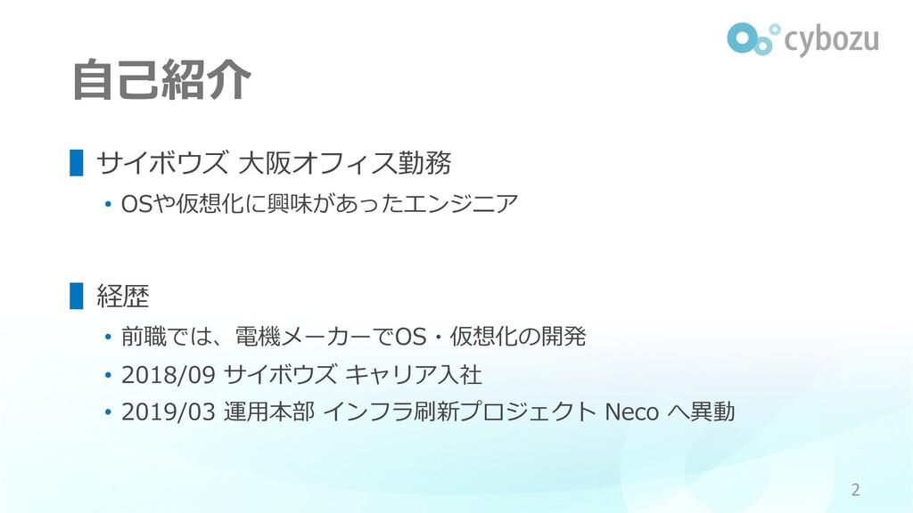 ⾃⼰紹介 ▌サイボウズ ⼤阪オフィス勤務 • OSや仮想化に興味があったエンジニア ▌経歴 •...