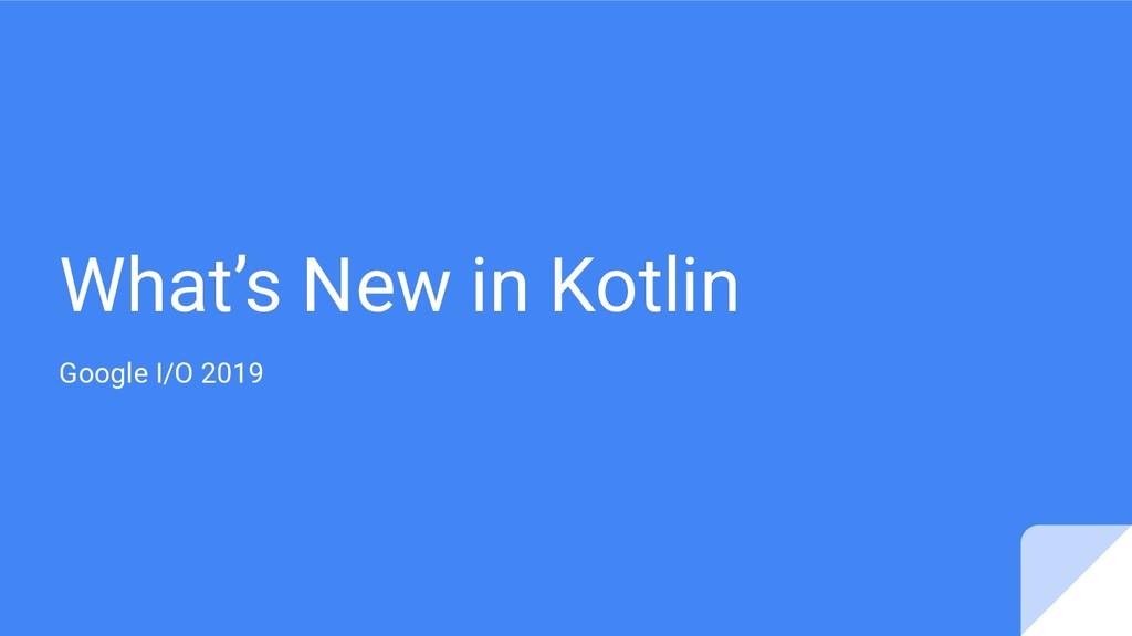What's New in Kotlin Google I/O 2019