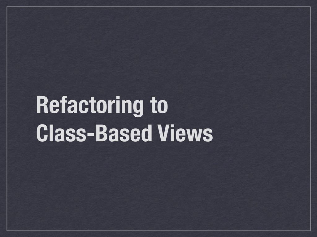 Refactoring to Class-Based Views