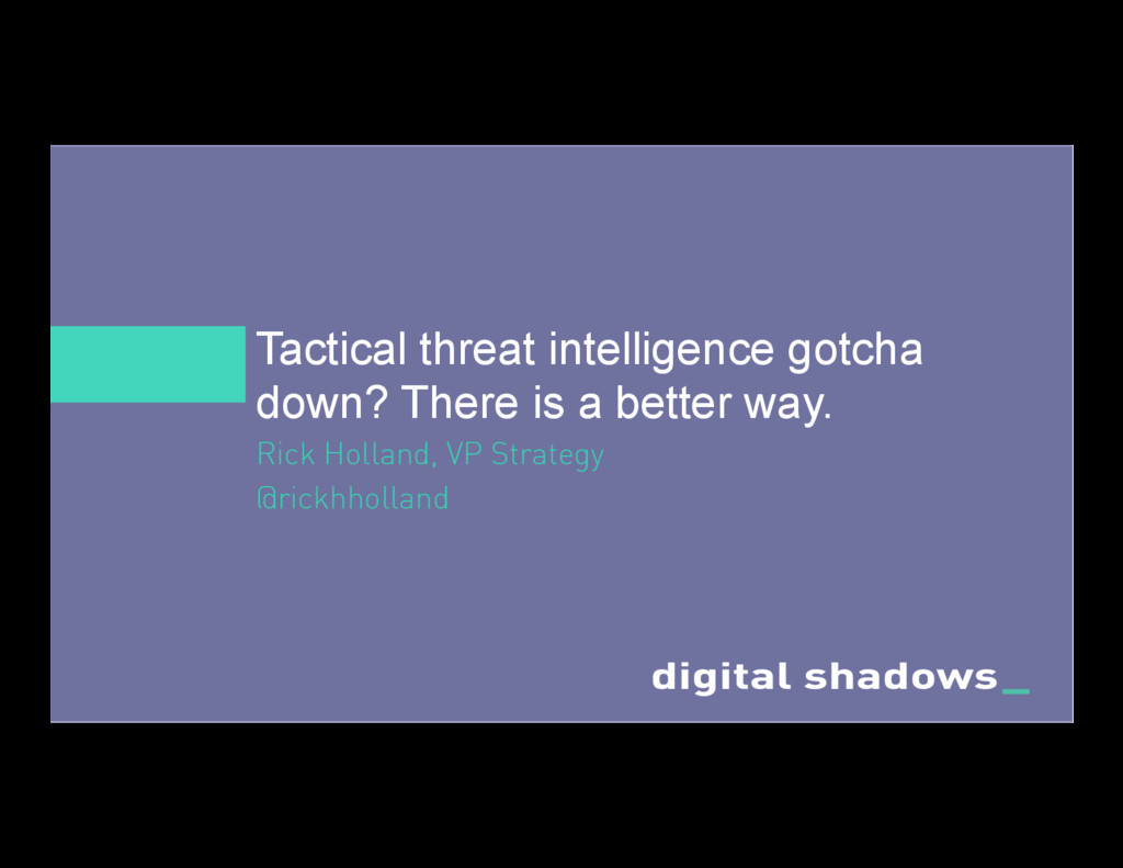 Tactical threat intelligence gotcha down? There...