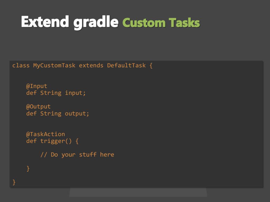 class MyCustomTask extends DefaultTask { @Input...