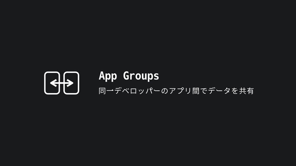 App Groups 同一デベロッパーのアプリ間でデータを共有