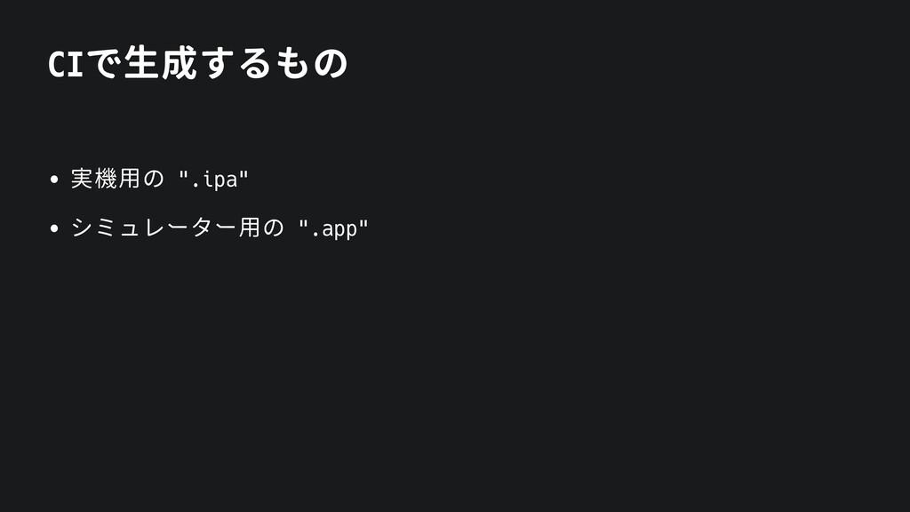 """CIで生成するもの • 実機用の """".ipa"""" • シミュレーター用の """".app"""""""