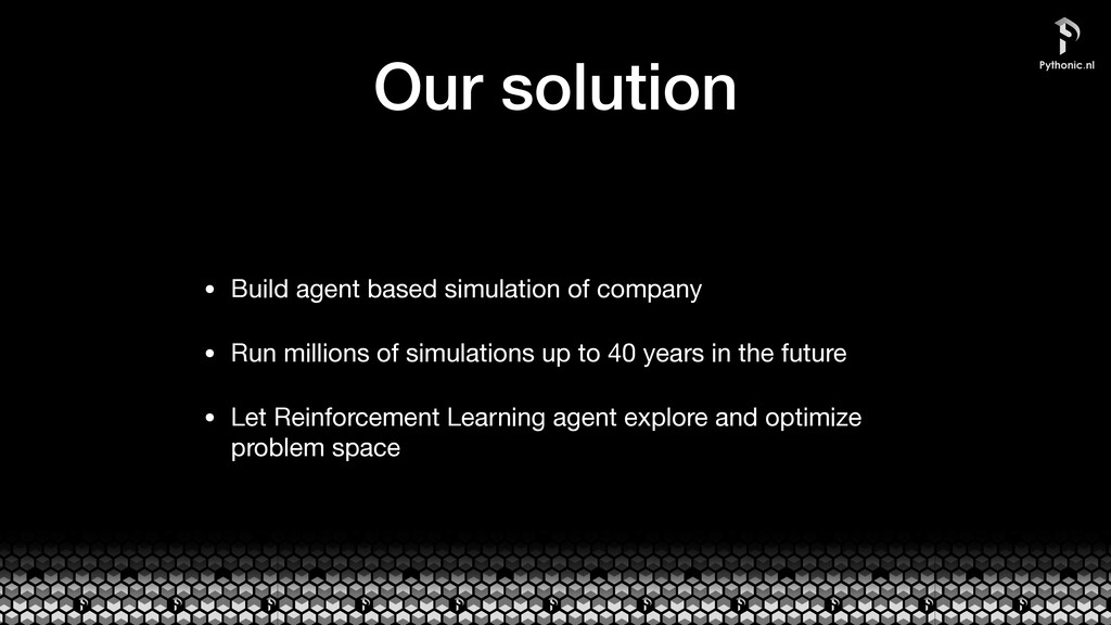 Our solution • Build agent based simulation of ...