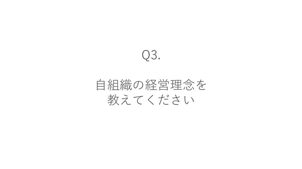 Q3. 自組織の経営理念を 教えてください